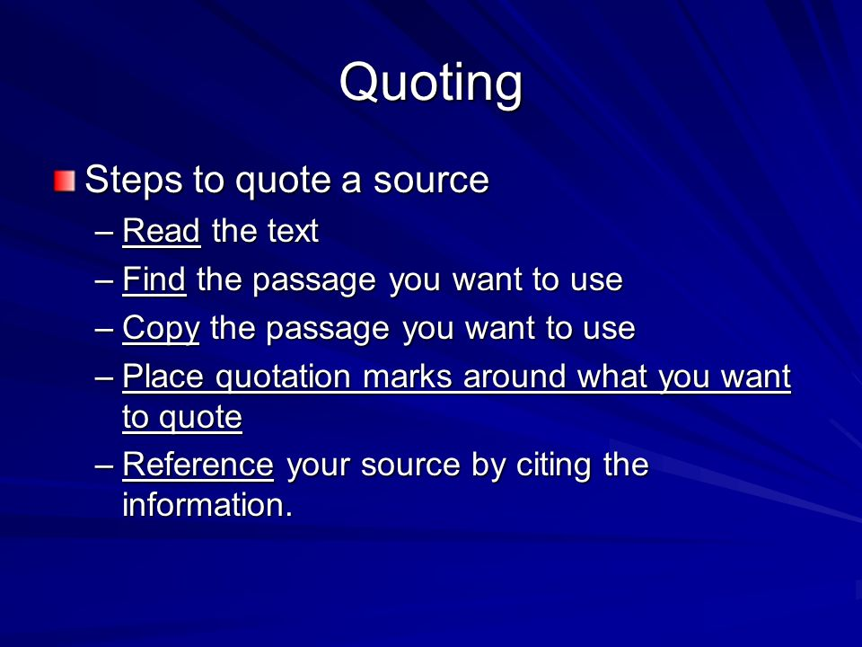 Quoting Steps to quote a source –Read the text –Find the passage you want to use –Copy the passage you want to use –Place quotation marks around what