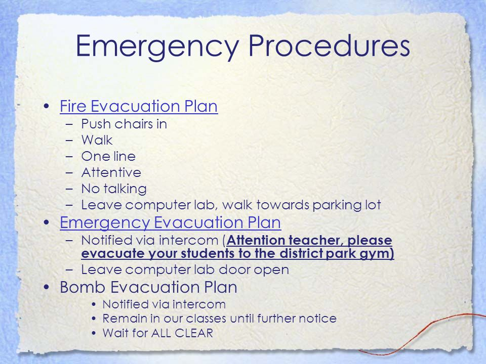 Emergency Procedures Fire Evacuation Plan –Push chairs in –Walk –One line –Attentive –No talking –Leave computer lab, walk towards parking lot Emergen