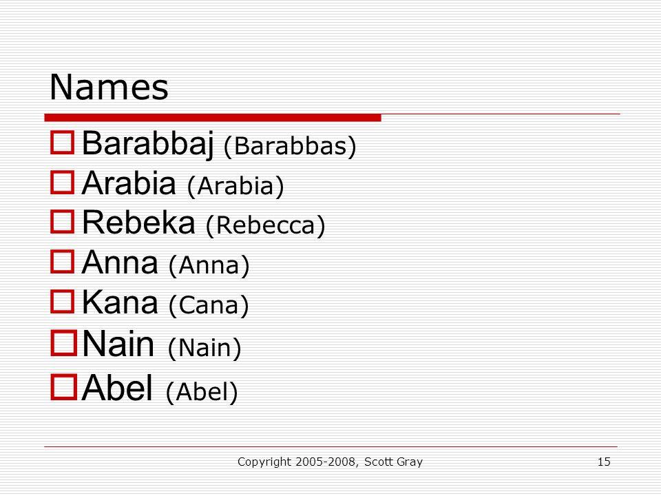 Copyright 2005-2008, Scott Gray15 Names Barabbaj (Barabbas) Arabia (Arabia) Rebeka (Rebecca) Anna (Anna) Kana (Cana) Nain (Nain) Abel (Abel)