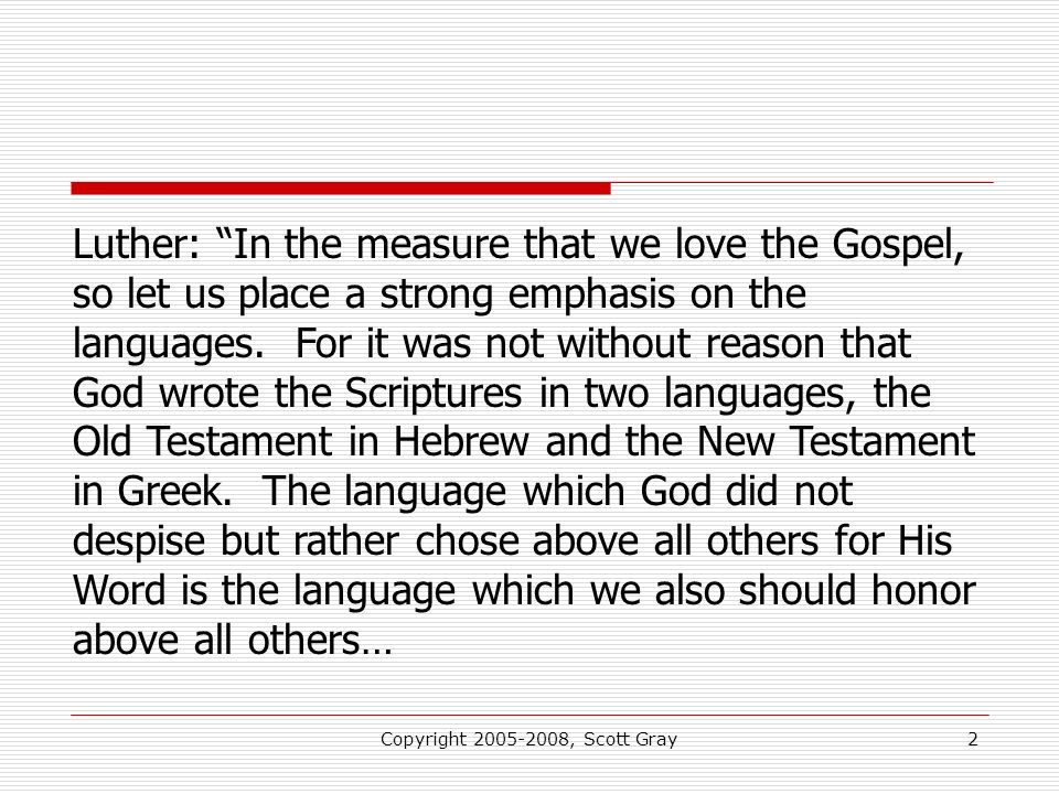 Copyright 2005-2008, Scott Gray2 Luther: In the measure that we love the Gospel, so let us place a strong emphasis on the languages.