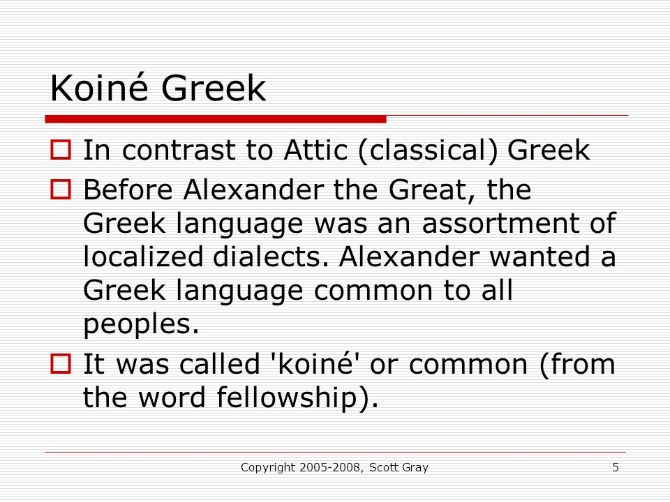 Copyright 2005-2008, Scott Gray5 Koiné Greek In contrast to Attic (classical) Greek Before Alexander the Great, the Greek language was an assortment of localized dialects.