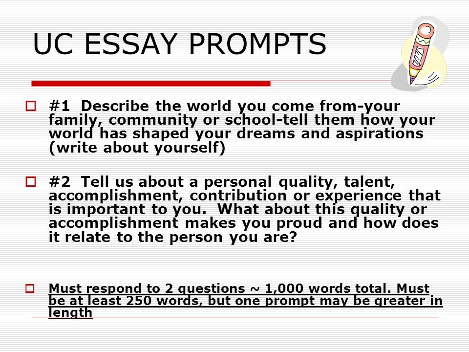 UC ESSAY PROMPTS #1 Describe the world you come from-your family, community or school-tell them how your world has shaped your dreams and aspirations (write about yourself) #2 Tell us about a personal quality, talent, accomplishment, contribution or experience that is important to you.