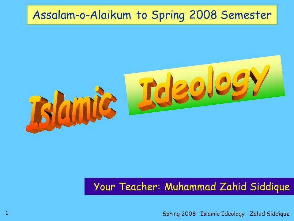 1 Spring 2008 Islamic Ideology Zahid Siddique Assalam-o-Alaikum to Spring 2008 Semester Your Teacher: Muhammad Zahid Siddique