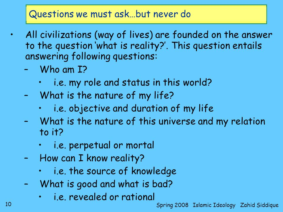 10 Spring 2008 Islamic Ideology Zahid Siddique Questions we must ask…but never do All civilizations (way of lives) are founded on the answer to the qu