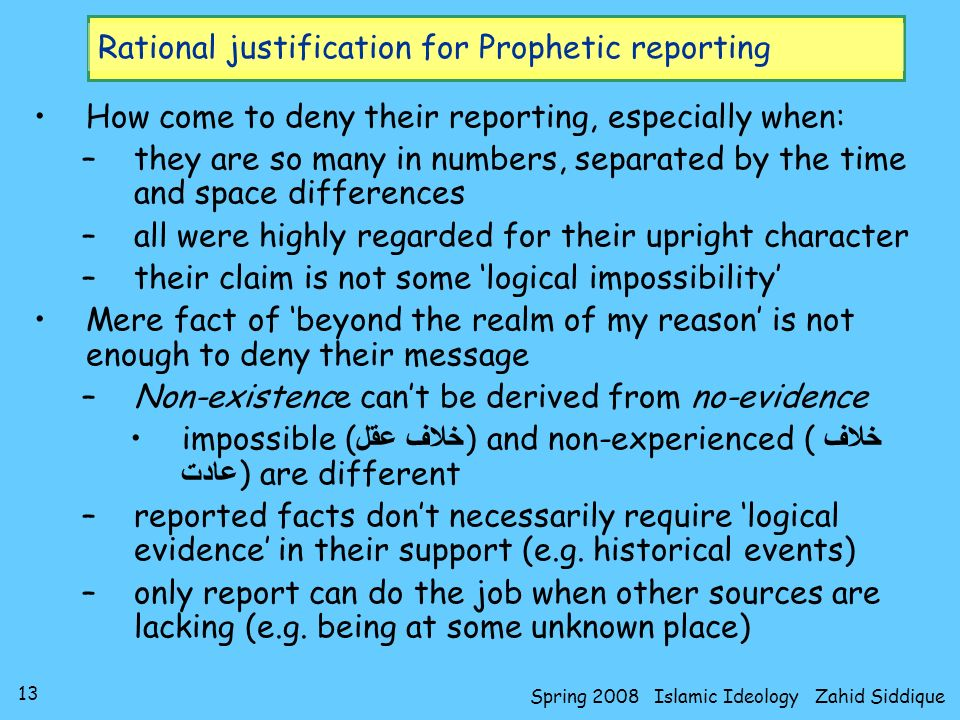 13 Spring 2008 Islamic Ideology Zahid Siddique Rational justification for Prophetic reporting How come to deny their reporting, especially when: –they