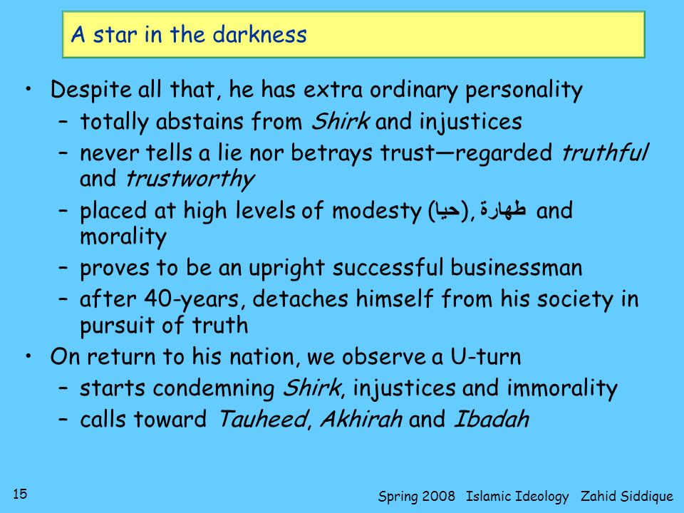 15 Spring 2008 Islamic Ideology Zahid Siddique A star in the darkness Despite all that, he has extra ordinary personality –totally abstains from Shirk