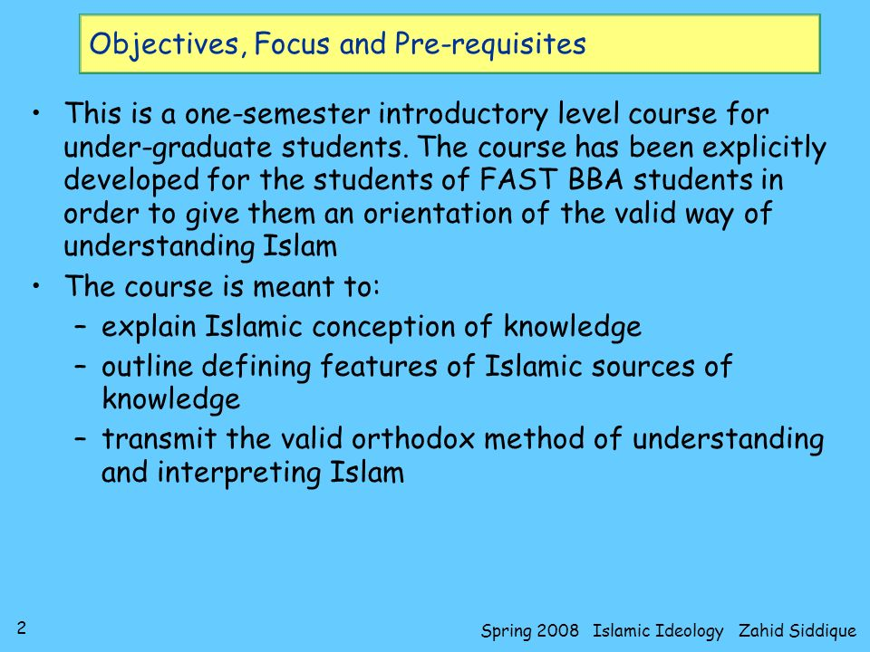 3 Spring 2008 Islamic Ideology Zahid Siddique Objectives, Focus and Pre-requisites Focus of this course is Islamic Epistemology –though a complete description about the ideology of a civilization entails discussion about Metaphysics: what reality is Epistemology: knowledge and its sources Morality: question of valuegood and bad Theme will be to show that Islamic rules of jurisprudence are far more comprehensive than available in any other epistemological discourse Good understanding of this course presumes –Muslim –Intermediate level course on Islamic Studies