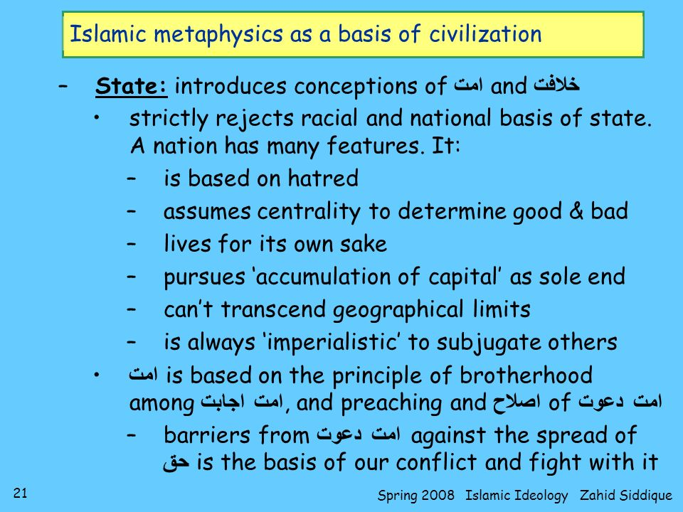21 Spring 2008 Islamic Ideology Zahid Siddique Islamic metaphysics as a basis of civilization –State: introduces conceptions of امت and خلافت strictly