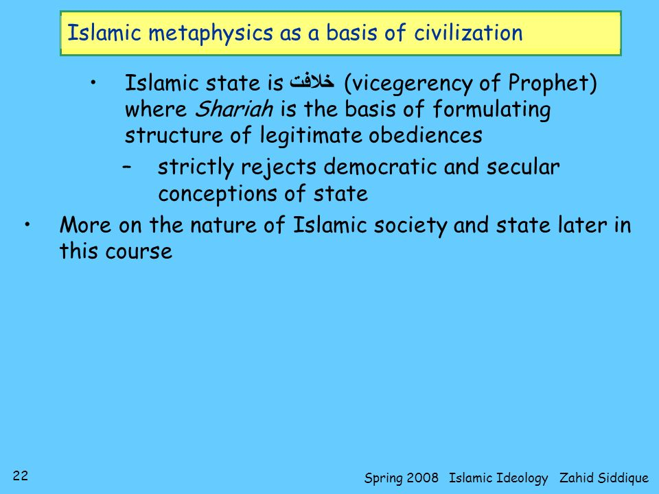 22 Spring 2008 Islamic Ideology Zahid Siddique Islamic metaphysics as a basis of civilization Islamic state is خلافت (vicegerency of Prophet) where Sh