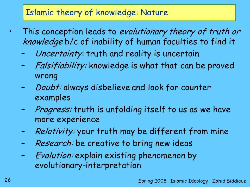 26 Spring 2008 Islamic Ideology Zahid Siddique Islamic theory of knowledge: Nature This conception leads to evolutionary theory of truth or knowledge