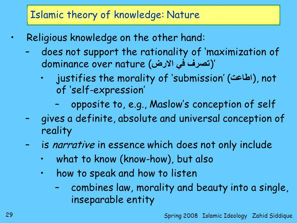 29 Spring 2008 Islamic Ideology Zahid Siddique Islamic theory of knowledge: Nature Religious knowledge on the other hand: –does not support the ration