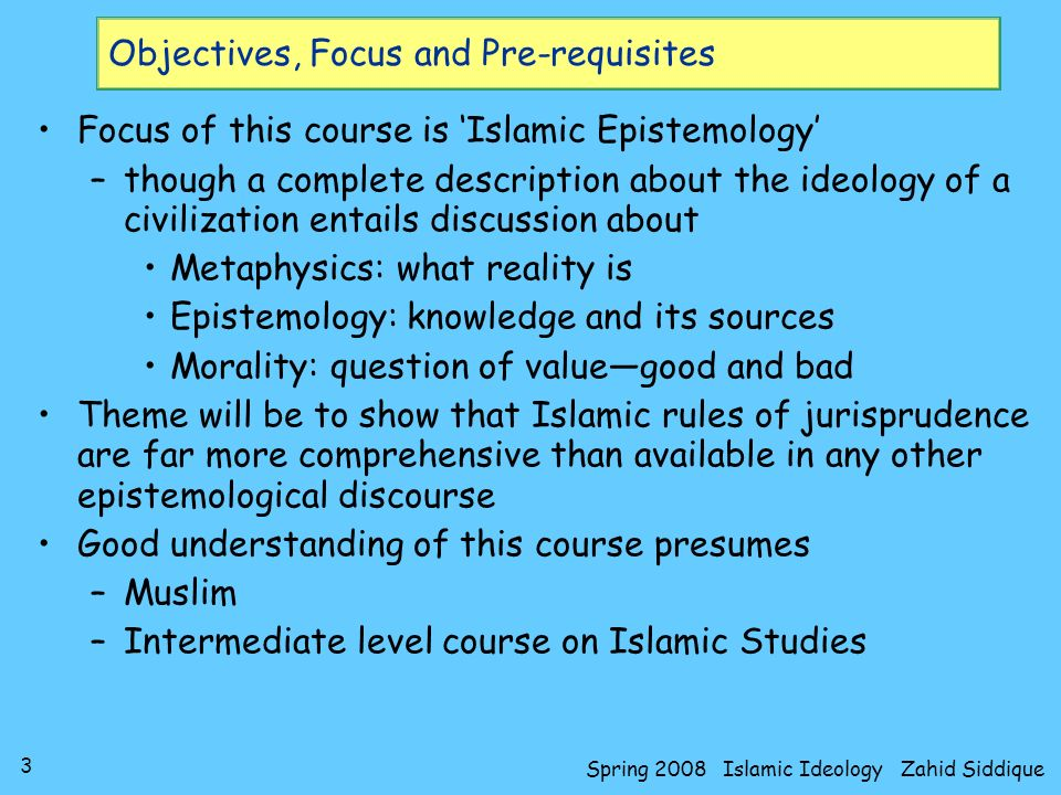 3 Spring 2008 Islamic Ideology Zahid Siddique Objectives, Focus and Pre-requisites Focus of this course is Islamic Epistemology –though a complete des