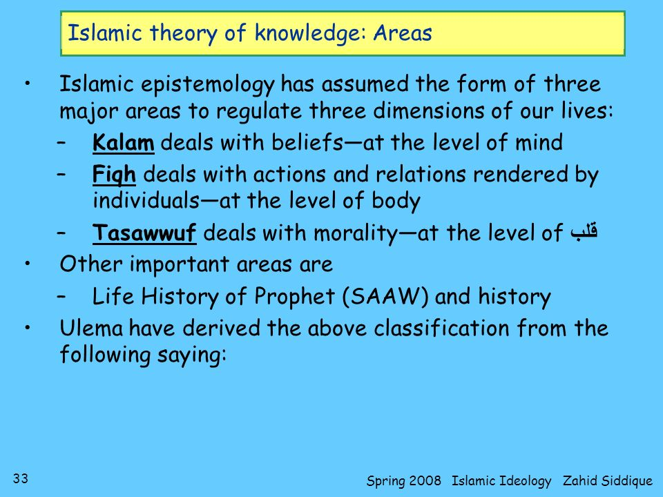 33 Spring 2008 Islamic Ideology Zahid Siddique Islamic theory of knowledge: Areas Islamic epistemology has assumed the form of three major areas to re