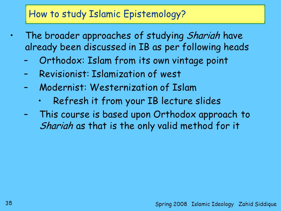 35 Spring 2008 Islamic Ideology Zahid Siddique How to study Islamic Epistemology? The broader approaches of studying Shariah have already been discuss