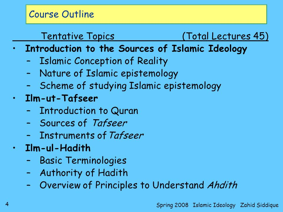 5 Spring 2008 Islamic Ideology Zahid Siddique Course Outline Tentative Topics(Total Lectures 45) Usool-ul-Fiqh –Introduction to Usool-e-Fiqh –Sources of Deriving Ehkam (legal-value) –Linguistic Rules to Derive Ehkam –The Legal Value (Hukm-us-Shari) –Sunnah –Ijma, Qiyas and Ijtihad Embodiment of Islamic Ulooms –Ilm-ul-Kalam –Fiqh –Tasawwuf –Seerat-un-Nabi (SAAW) and History
