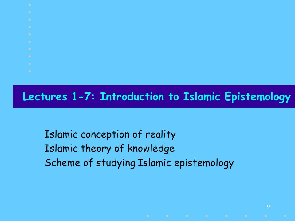 9 Lectures 1-7: Introduction to Islamic Epistemology Islamic conception of reality Islamic theory of knowledge Scheme of studying Islamic epistemology