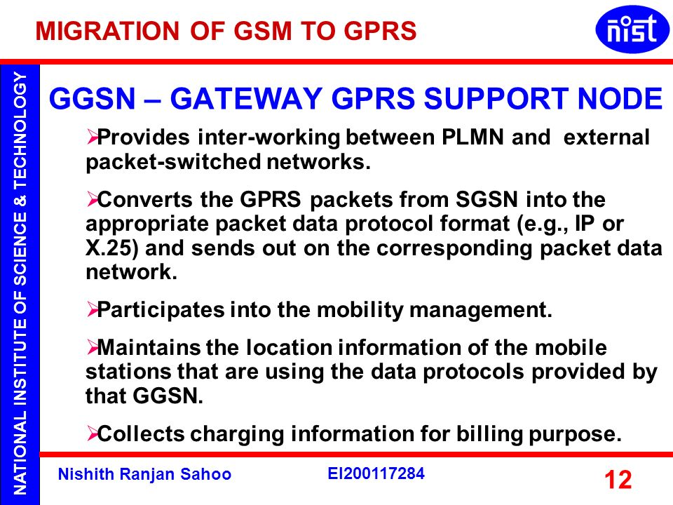 NATIONAL INSTITUTE OF SCIENCE & TECHNOLOGY Nishith Ranjan Sahoo EI200117284 12 GGSN – GATEWAY GPRS SUPPORT NODE Provides inter-working between PLMN an