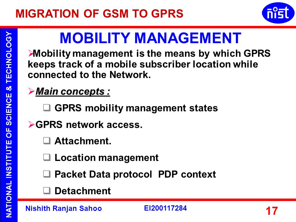 NATIONAL INSTITUTE OF SCIENCE & TECHNOLOGY Nishith Ranjan Sahoo EI200117284 17 MOBILITY MANAGEMENT Mobility management is the means by which GPRS keep