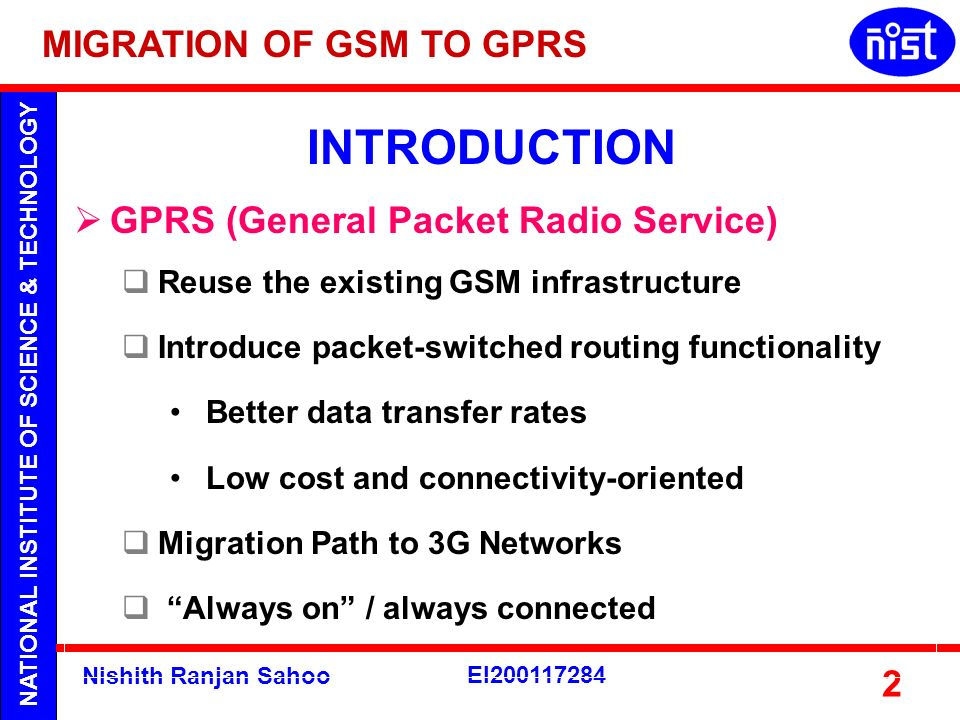 NATIONAL INSTITUTE OF SCIENCE & TECHNOLOGY Nishith Ranjan Sahoo EI200117284 2 GPRS (General Packet Radio Service) Reuse the existing GSM infrastructur