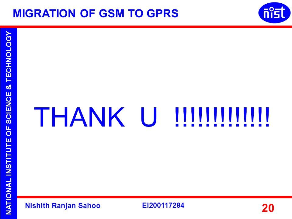 NATIONAL INSTITUTE OF SCIENCE & TECHNOLOGY Nishith Ranjan Sahoo EI200117284 20 THANK U !!!!!!!!!!!!! MIGRATION OF GSM TO GPRS