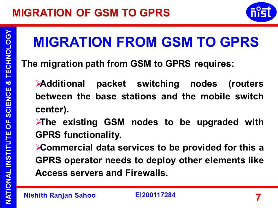 NATIONAL INSTITUTE OF SCIENCE & TECHNOLOGY Nishith Ranjan Sahoo EI200117284 7 MIGRATION FROM GSM TO GPRS The migration path from GSM to GPRS requires: