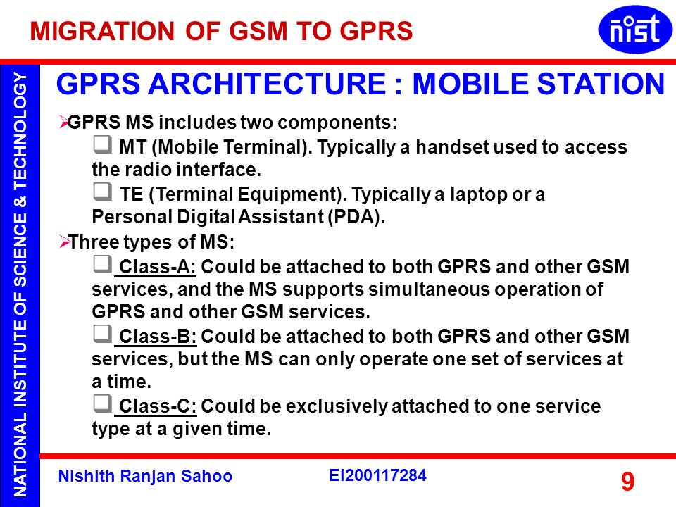 NATIONAL INSTITUTE OF SCIENCE & TECHNOLOGY Nishith Ranjan Sahoo EI200117284 9 GPRS ARCHITECTURE : MOBILE STATION GPRS MS includes two components: MT (