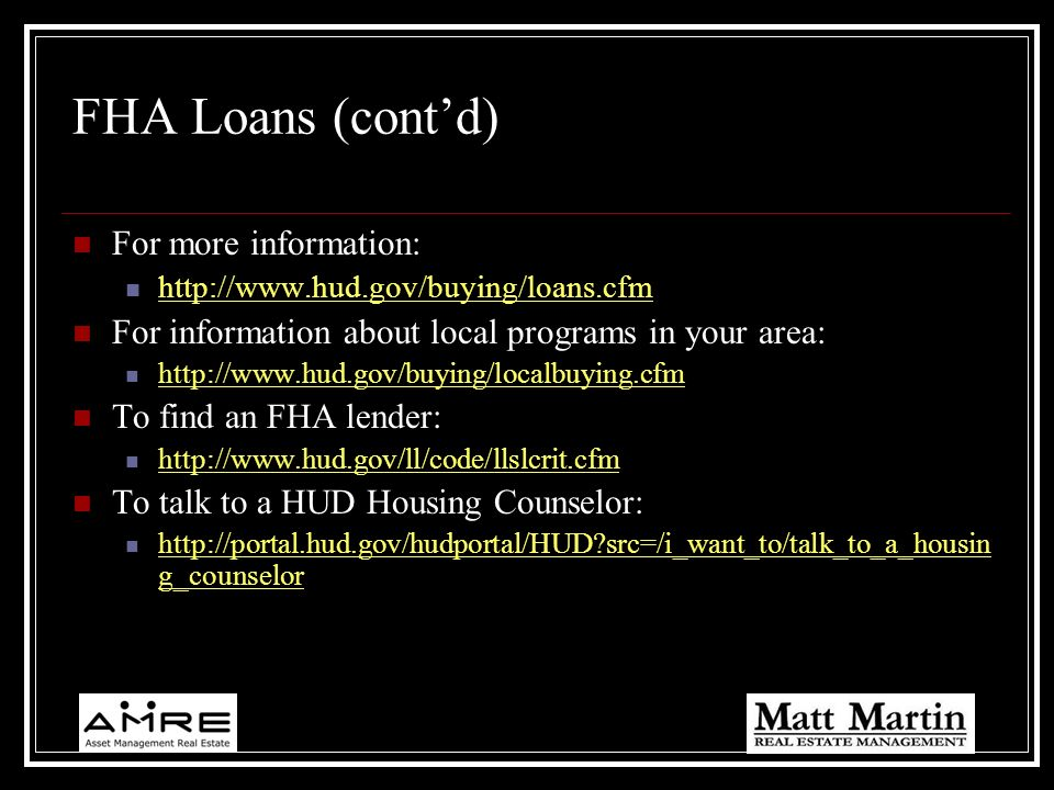 FHA Loans (contd) For more information: http://www.hud.gov/buying/loans.cfm For information about local programs in your area: http://www.hud.gov/buyi