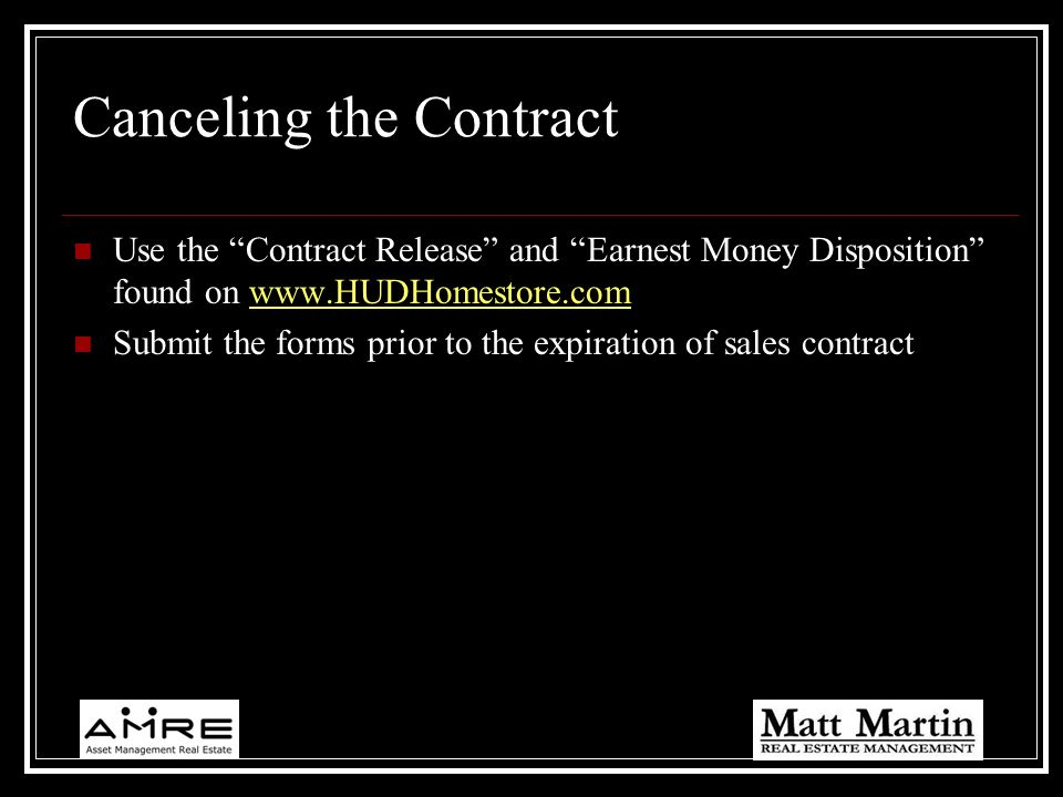 Canceling the Contract Use the Contract Release and Earnest Money Disposition found on www.HUDHomestore.comwww.HUDHomestore.com Submit the forms prior