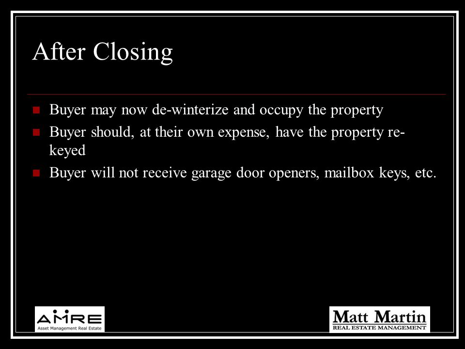 After Closing Buyer may now de-winterize and occupy the property Buyer should, at their own expense, have the property re- keyed Buyer will not receiv