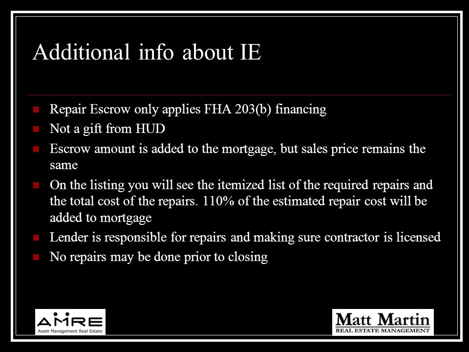 Additional info about IE Repair Escrow only applies FHA 203(b) financing Not a gift from HUD Escrow amount is added to the mortgage, but sales price r