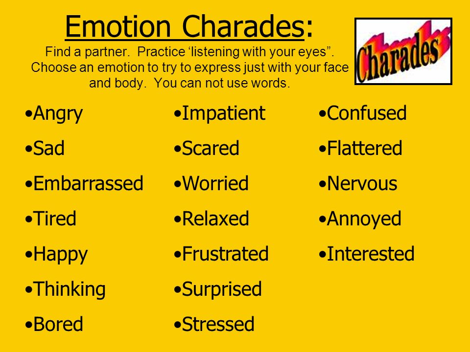 Emotion Charades: Find a partner. Practice listening with your eyes. Choose an emotion to try to express just with your face and body. You can not use