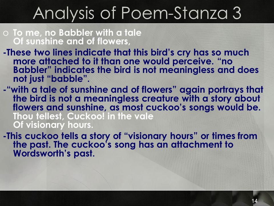 14 Analysis of Poem-Stanza 3 o To me, no Babbler with a tale Of sunshine and of flowers, -These two lines indicate that this birds cry has so much mor