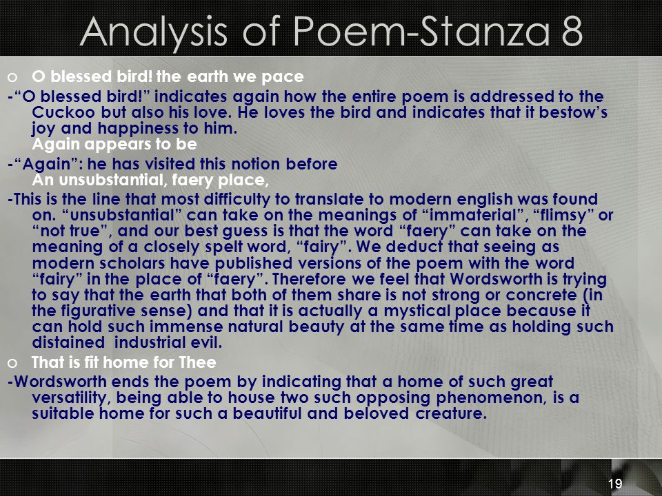 19 Analysis of Poem-Stanza 8 o O blessed bird! the earth we pace -O blessed bird! indicates again how the entire poem is addressed to the Cuckoo but a