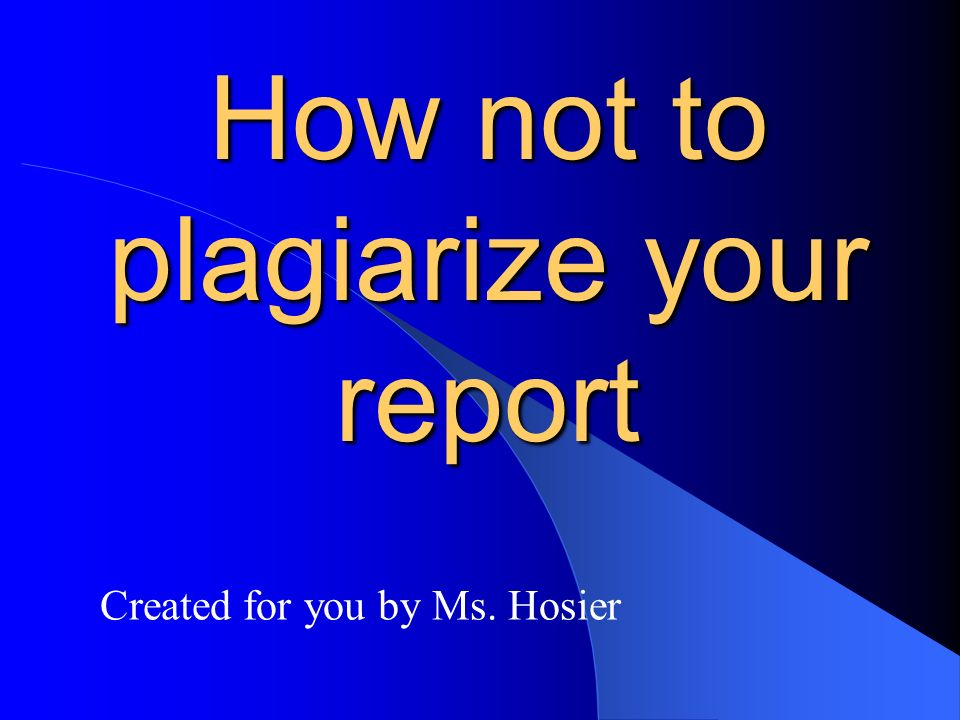 How not to plagiarize your report Created for you by Ms. Hosier