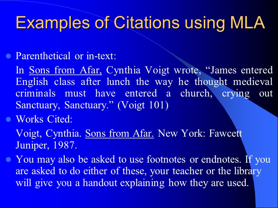 Examples of Citations using MLA Parenthetical or in-text: In Sons from Afar, Cynthia Voigt wrote, James entered English class after lunch the way he thought medieval criminals must have entered a church, crying out Sanctuary, Sanctuary.