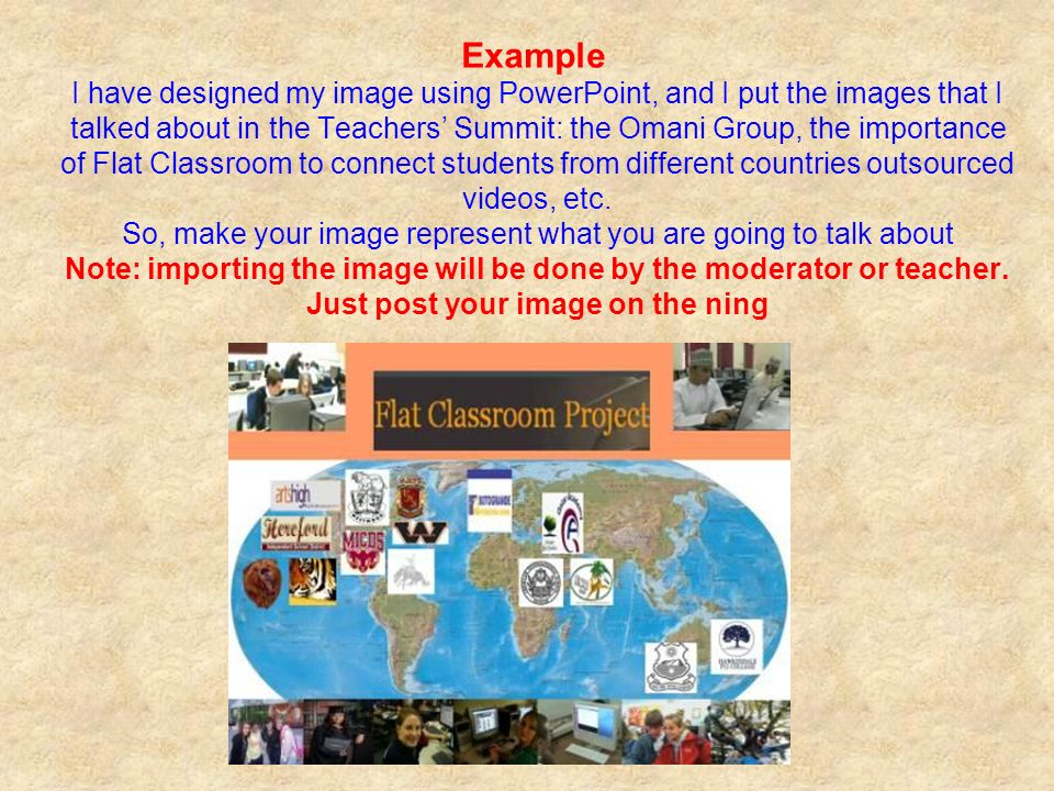 Example I have designed my image using PowerPoint, and I put the images that I talked about in the Teachers Summit: the Omani Group, the importance of Flat Classroom to connect students from different countries outsourced videos, etc.