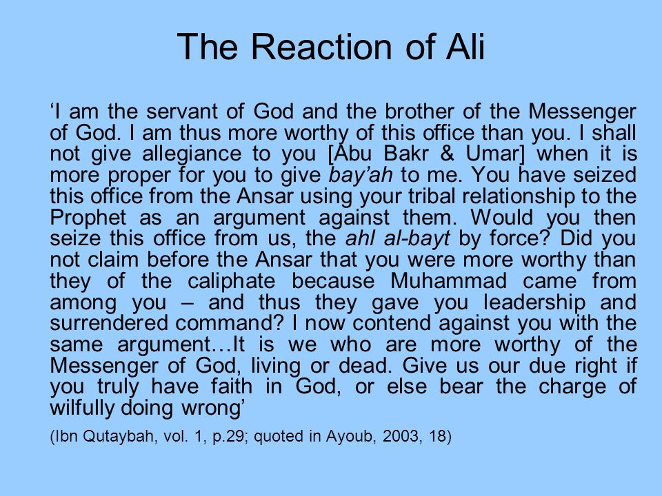 The Reaction of Ali I am the servant of God and the brother of the Messenger of God. I am thus more worthy of this office than you. I shall not give a