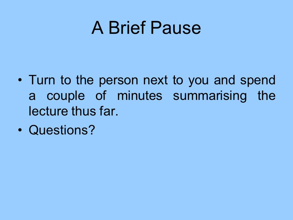 A Brief Pause Turn to the person next to you and spend a couple of minutes summarising the lecture thus far. Questions?