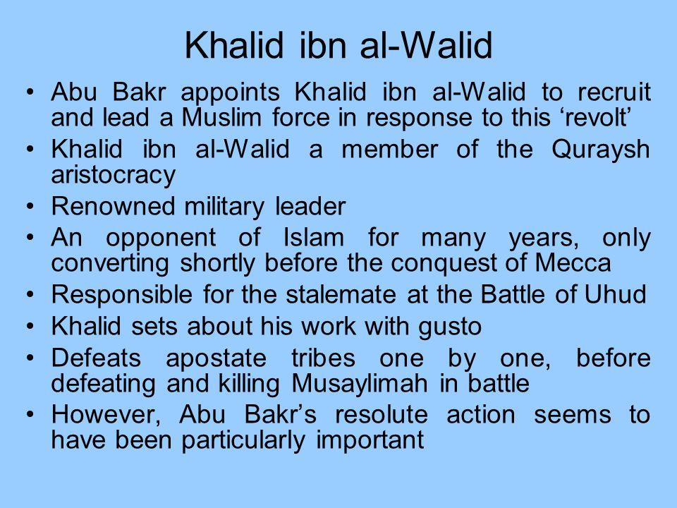 Khalid ibn al-Walid Abu Bakr appoints Khalid ibn al-Walid to recruit and lead a Muslim force in response to this revolt Khalid ibn al-Walid a member o