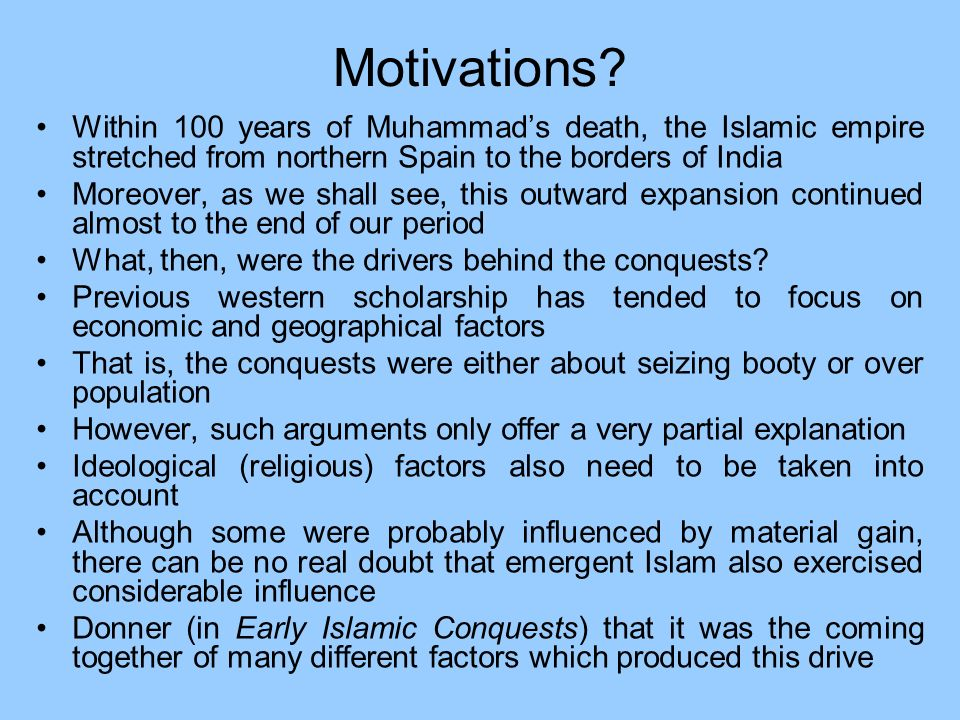 Motivations? Within 100 years of Muhammads death, the Islamic empire stretched from northern Spain to the borders of India Moreover, as we shall see,