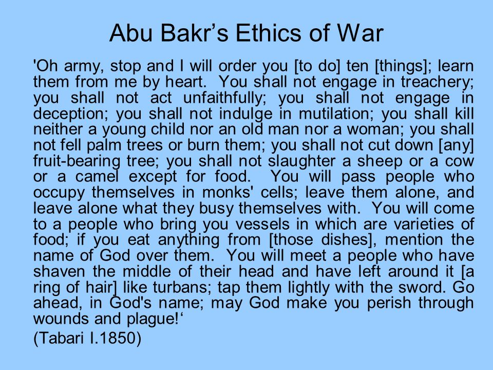 Abu Bakrs Ethics of War 'Oh army, stop and I will order you [to do] ten [things]; learn them from me by heart. You shall not engage in treachery; you