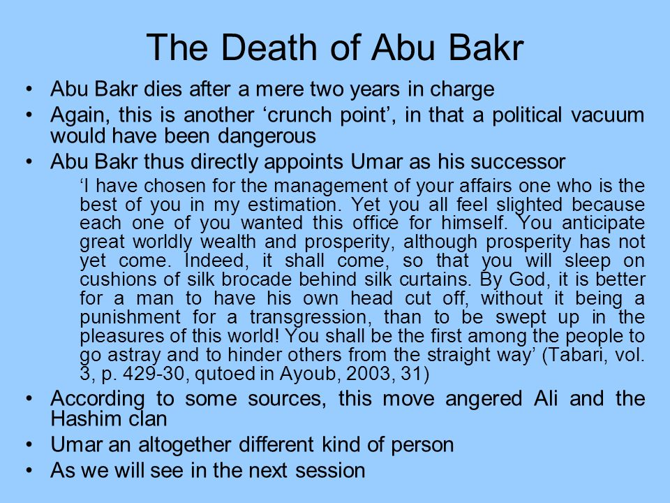 The Death of Abu Bakr Abu Bakr dies after a mere two years in charge Again, this is another crunch point, in that a political vacuum would have been d