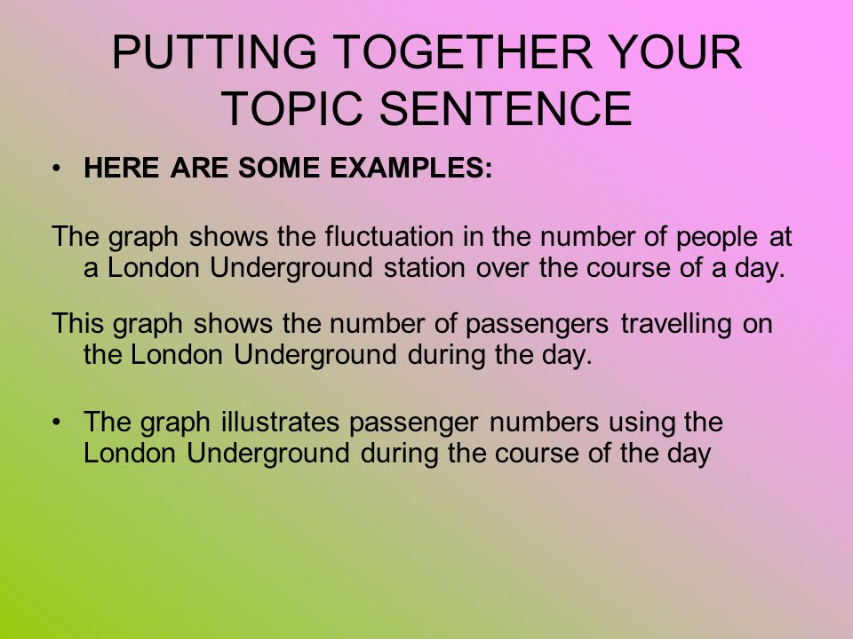 PUTTING TOGETHER YOUR TOPIC SENTENCE HERE ARE SOME EXAMPLES: The graph shows the fluctuation in the number of people at a London Underground station o
