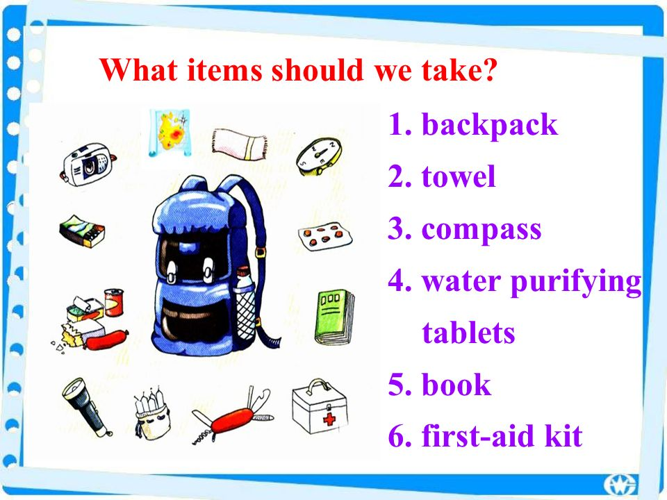 1. backpack 2. towel 3. compass 4. water purifying tablets 5. book 6. first-aid kit What items should we take?