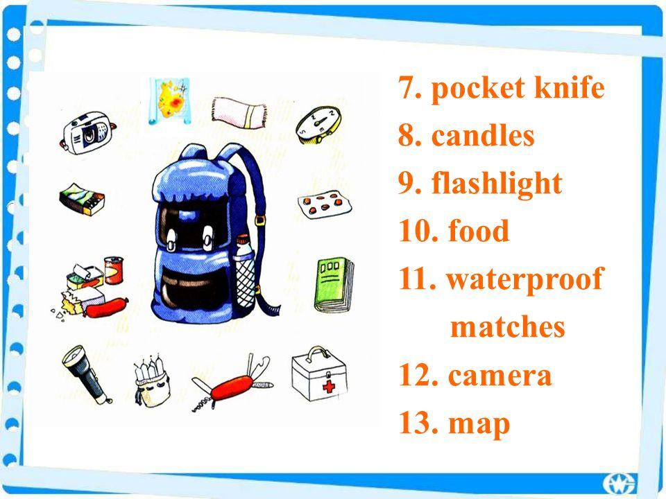 7. pocket knife 8. candles 9. flashlight 10. food 11. waterproof matches 12. camera 13. map