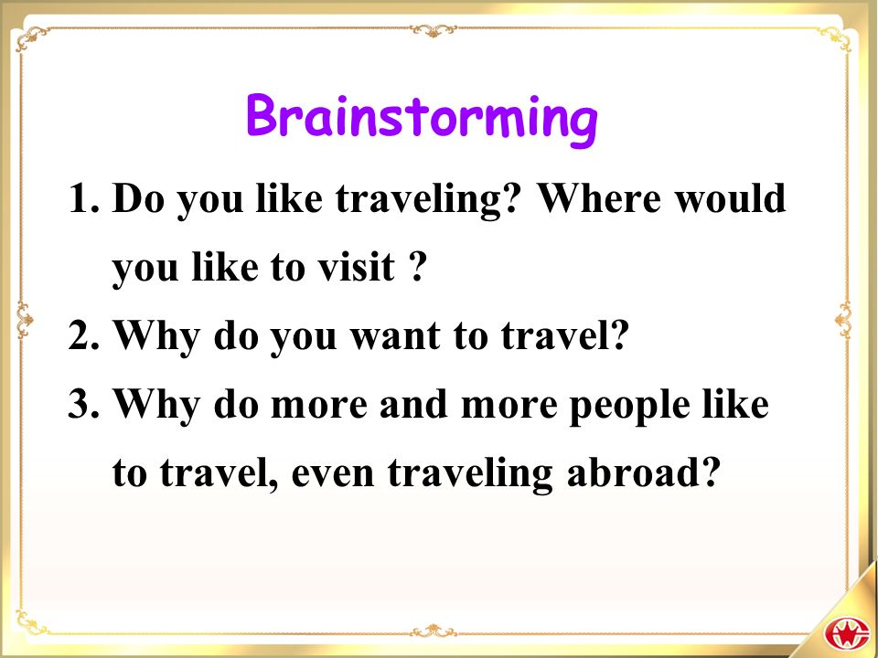 Brainstorming 1. Do you like traveling? Where would you like to visit ? 2. Why do you want to travel? 3. Why do more and more people like to travel, e