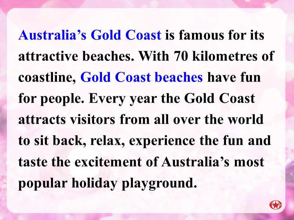 Australias Gold Coast is famous for its attractive beaches. With 70 kilometres of coastline, Gold Coast beaches have fun for people. Every year the Go