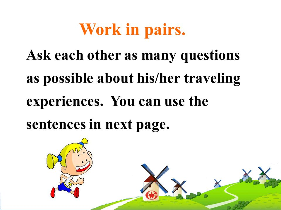 Work in pairs. Ask each other as many questions as possible about his/her traveling experiences. You can use the sentences in next page.