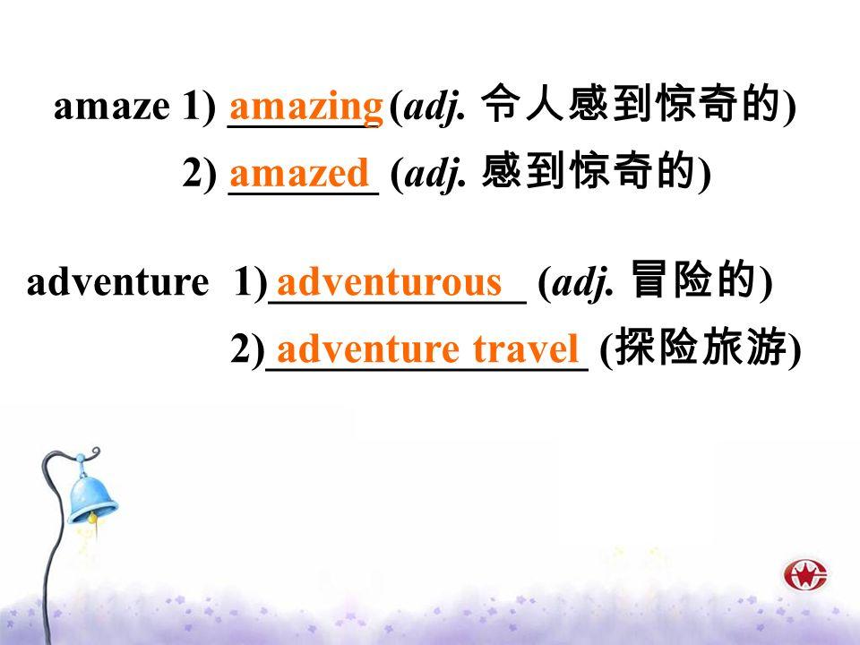 adventure 1)____________ (adj. ) 2)_______________ ( ) adventurous adventure travel amaze 1) _______ (adj. ) 2) _______ (adj. ) amazing amazed