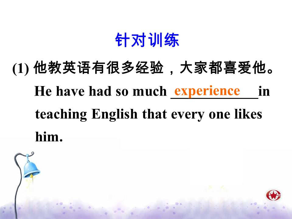 (1) He have had so much ____________in teaching English that every one likes him. experience